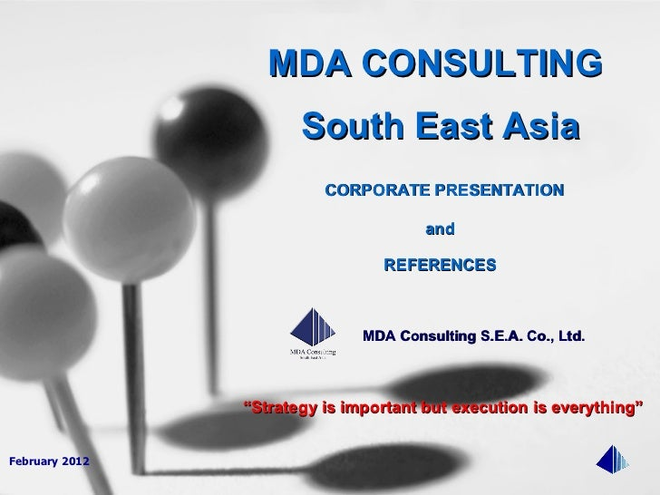"""February 2012 """" Strategy is important but execution is everything"""" MDA CONSULTING  South East Asia CORPORATE PRESENTATION ..."""