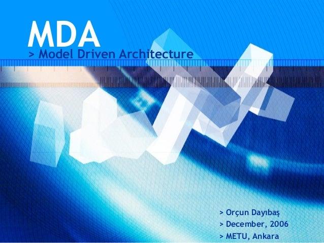 MDA> Model Driven Architecture                              > Orçun Dayıbaş                              > December, 2006 ...