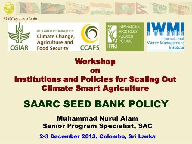 Workshop on Institutions and Policies for Scaling Out Climate Smart Agriculture  SAARC SEED BANK POLICY Muhammad Nurul Ala...