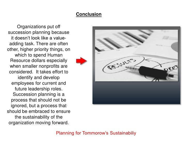 Conclusion      Organizations put offsuccession planning because  it doesn't look like a value- adding task. There are oft...