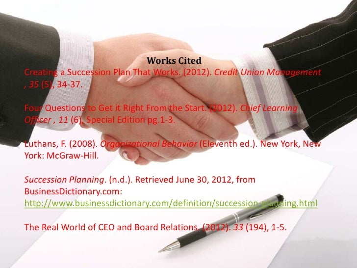 Works CitedCreating a Succession Plan That Works. (2012). Credit Union Management, 35 (5), 34-37.Four Questions to Get it ...