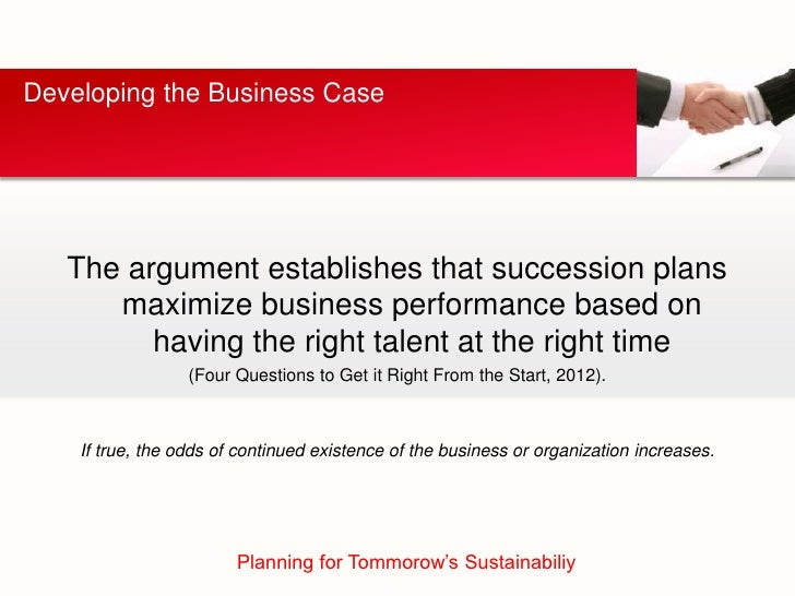 Developing the Business Case   The argument establishes that succession plans      maximize business performance based on ...