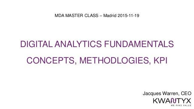 Jacques Warren, CEO MDA MASTER CLASS – Madrid 2015-11-19 DIGITAL ANALYTICS FUNDAMENTALS CONCEPTS, METHODLOGIES, KPI