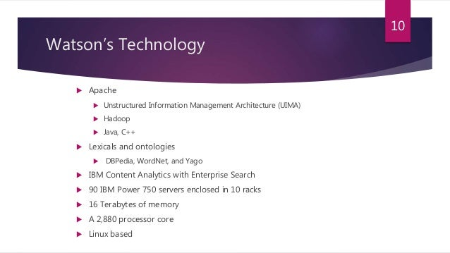 Watson's Technology  Apache  Unstructured Information Management Architecture (UIMA)  Hadoop  Java, C++  Lexicals and...