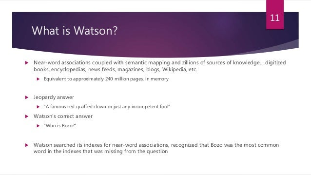 What is Watson?  Near-word associations coupled with semantic mapping and zillions of sources of knowledge… digitized boo...