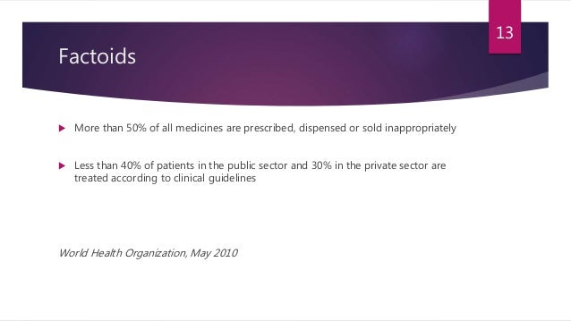 Factoids  More than 50% of all medicines are prescribed, dispensed or sold inappropriately  Less than 40% of patients in...
