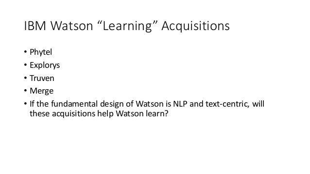 """IBM Watson """"Learning"""" Acquisitions • Phytel • Explorys • Truven • Merge • If the fundamental design of Watson is NLP and t..."""