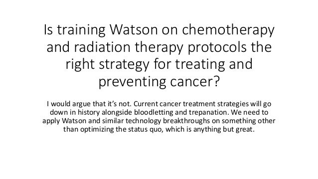 Is training Watson on chemotherapy and radiation therapy protocols the right strategy for treating and preventing cancer? ...