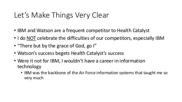 Let's Make Things Very Clear • IBM and Watson are a frequent competitor to Health Catalyst • I do NOT celebrate the diffic...