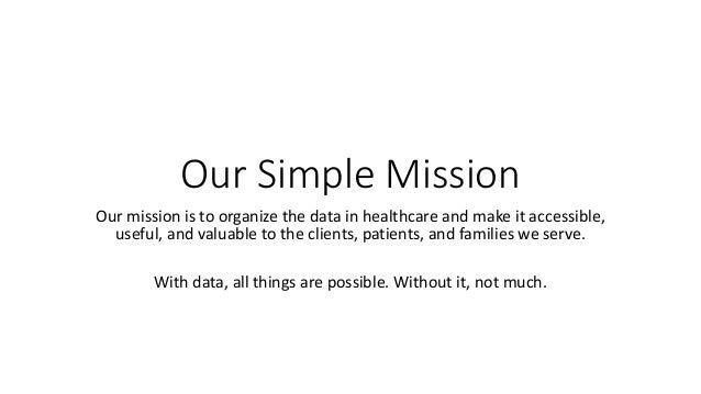 Our Simple Mission Our mission is to organize the data in healthcare and make it accessible, useful, and valuable to the c...