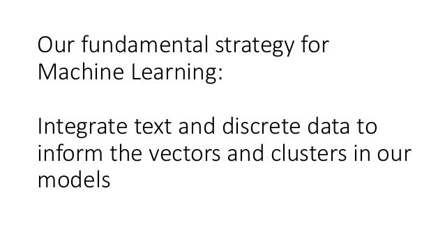 Our fundamental strategy for Machine Learning: Integrate text and discrete data to inform the vectors and clusters in our ...