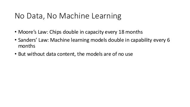 No Data, No Machine Learning • Moore's Law: Chips double in capacity every 18 months • Sanders' Law: Machine learning mode...