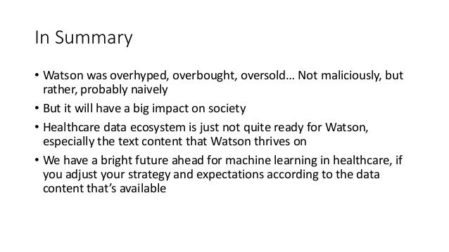 In Summary • Watson was overhyped, overbought, oversold… Not maliciously, but rather, probably naively • But it will have ...