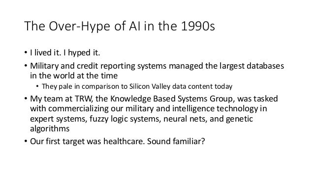 The Over-Hype of AI in the 1990s • I lived it. I hyped it. • Military and credit reporting systems managed the largest dat...