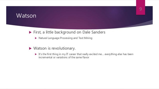 Watson  First, a little background on Dale Sanders  Natural Language Processing and Text Mining  Watson is revolutionar...
