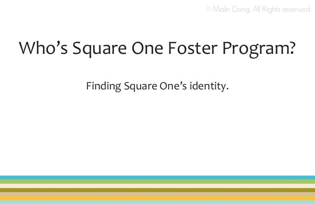 © Malin Dang. All Rights reserved  Who's Square One Foster Program? Finding Square One's identity.