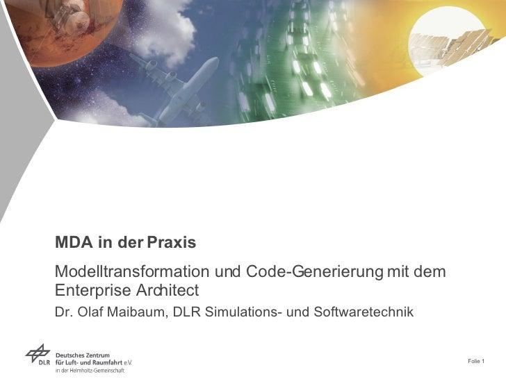 MDA in der Praxis Modelltransformation und Code-Generierung mit dem Enterprise Architect Dr. Olaf Maibaum, DLR Simulations...