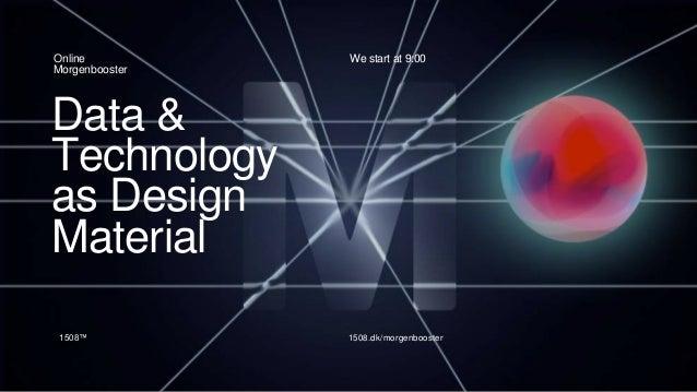 Data & Technology as Design Material Online Morgenbooster 1508™ 1508.dk/morgenbooster We start at 9:00