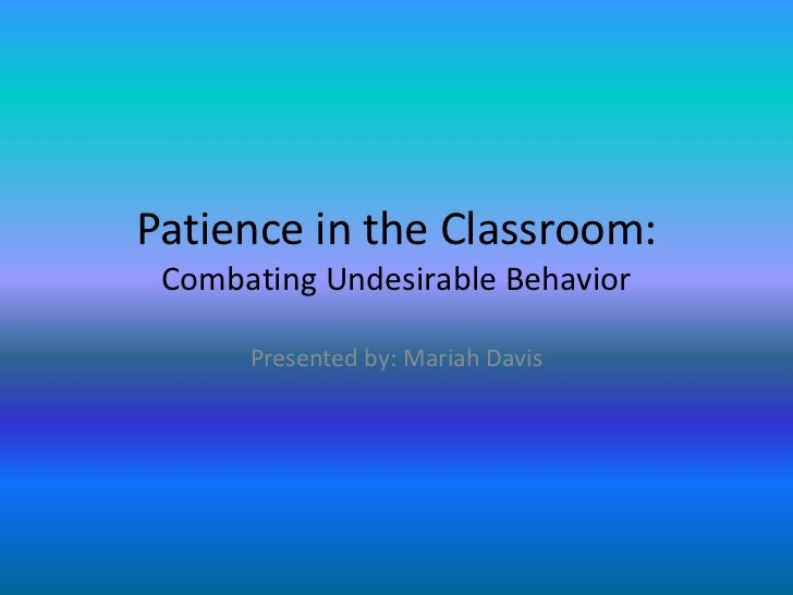 Patience in the Classroom: Combating Undesirable Behavior      Presented by: Mariah Davis