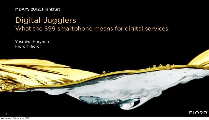 MDAYS 2012, Frankfurt              Digital Jugglers              What the $99 smartphone means for digital services       ...