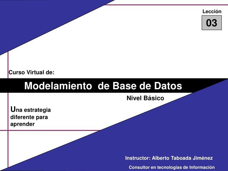 Lección<br />03<br />Curso Virtual de:<br />Modelamiento  de Base de Datos<br />Nivel Básico<br />Una estrategia diferente...