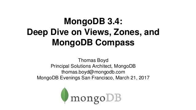 MongoDB 3.4: Deep Dive on Views, Zones, and MongoDB Compass Thomas Boyd Principal Solutions Architect, MongoDB thomas.boyd...