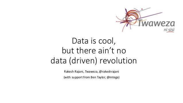 Data is cool, but there ain't no data (driven) revolution Rakesh Rajani, Twaweza, @rakeshrajani (with support from Ben Tay...