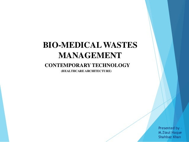 CONTEMPORARY TECHNOLOGY (HEALTHCARE ARCHITECTURE) BIO-MEDICAL WASTES MANAGEMENT Presented by – M.Ziaul Haque Shahbaz Khan
