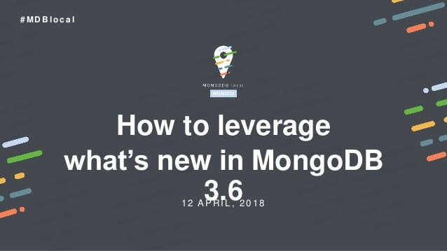 1 2 APR IL , 2018 # M D B l o c a l How to leverage what's new in MongoDB 3.6