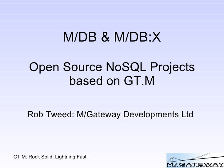 M/DB & M/DB:X Open Source NoSQL Projects based on GT.M Rob Tweed: M/Gateway Developments Ltd
