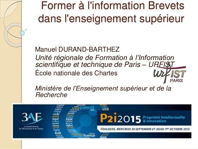 Former à l'information Brevets dans l'enseignement supérieur Manuel DURAND-BARTHEZ Unité régionale de Formation à l'Inform...