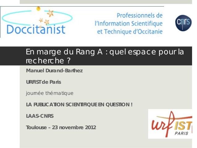 En marge du Rang A : quel espace pour larecherche ?Manuel Durand-BarthezURFIST de Parisjournée thématiqueLA PUBLICATION SC...
