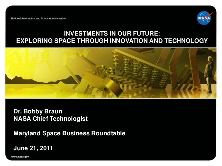 INVESTMENTS IN OUR FUTURE:EXPLORING SPACE THROUGH INNOVATION AND TECHNOLOGYDr. Bobby BraunNASA Chief TechnologistMaryland ...