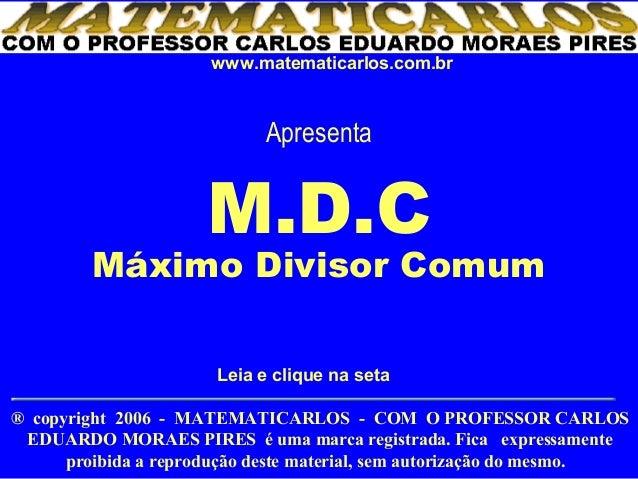 www.matematicarlos.com.br                             Apresenta                      M.D.C         Máximo Divisor Comum   ...