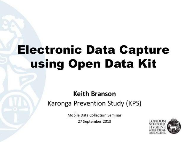 Electronic Data Capture using Open Data Kit Keith Branson Karonga Prevention Study (KPS) Mobile Data Collection Seminar 27...