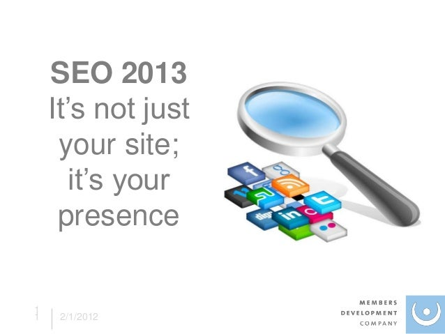 SEO 2013    It's not just     your site;       it's your     presence11    2/1/2012