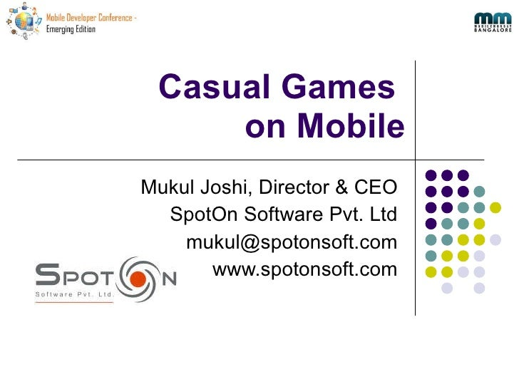 Casual Games  on Mobile Mukul Joshi, Director & CEO SpotOn Software Pvt. Ltd [email_address] www.spotonsoft.com