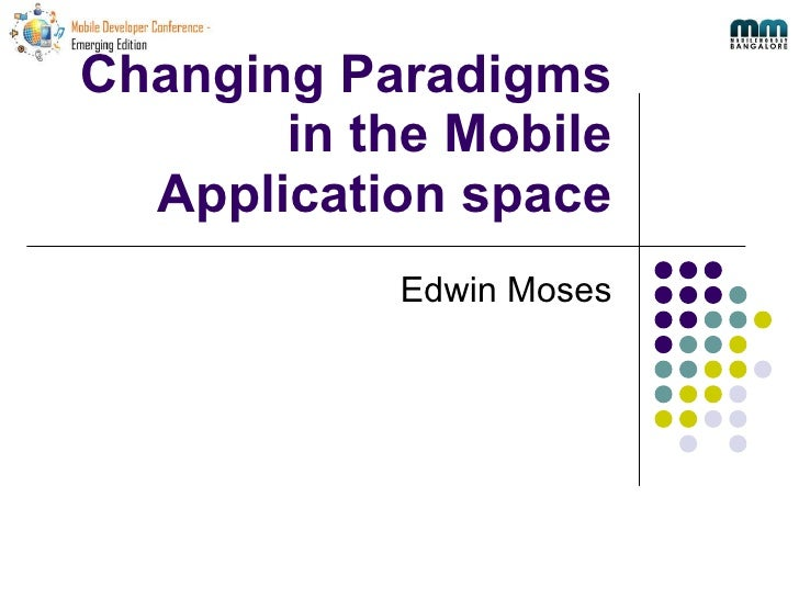 Changing Paradigms in the Mobile Application space Edwin Moses