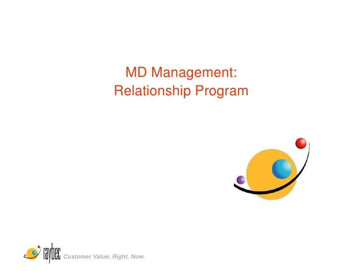 MD Management:                 Relationship Program     Customer Value. Right. Now.