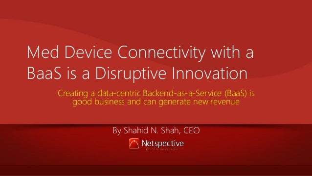 Med Device Connectivity with a BaaS is a Disruptive Innovation Creating a data-centric Backend-as-a-Service (BaaS) is good...