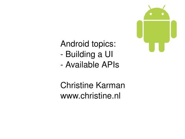 Android topics: - Building a UI - Available APIs  Christine Karman www.christine.nl