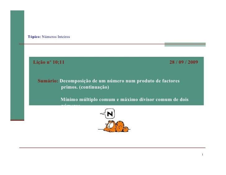 1 Tópico:  Números Inteiros Lição nº 10;11 28 / 09 / 2009 Sumário:  Decomposição de um número num produto de factores prim...