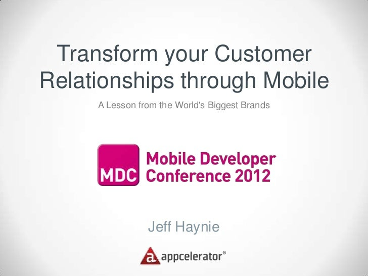 Transform your CustomerRelationships through Mobile     A Lesson from the Worlds Biggest Brands                Jeff Haynie