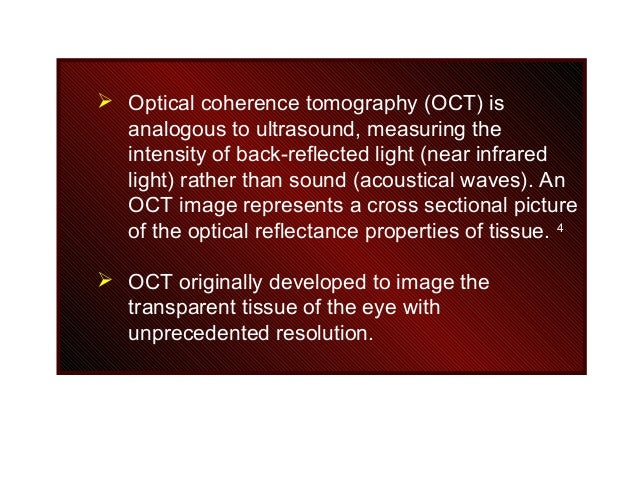  Optical coherence tomography (OCT) is analogous to ultrasound, measuring the intensity of back-reflected light (near inf...