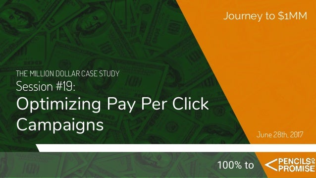 THE MILLION DOLLAR CASE STUDY Session #19: Optimizing Pay Per Click Campaigns Journey to $1MM June 28th, 2017 100% to