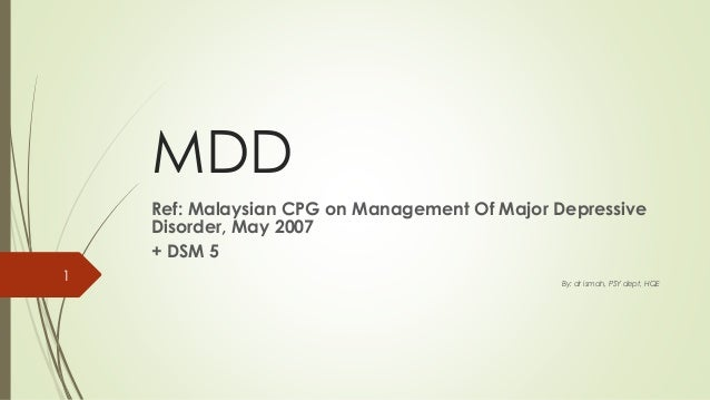 MDD Ref: Malaysian CPG on Management Of Major Depressive Disorder, May 2007 + DSM 5 By: dr ismah, PSY dept, HQE 1