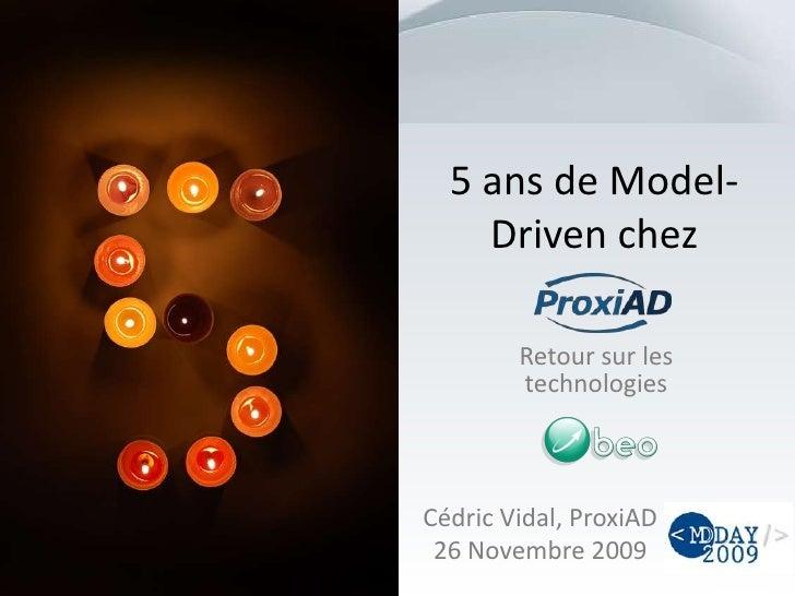 5 ans de Model-Driven chez<br />Retour sur les technologies<br />Cédric Vidal, ProxiAD<br />26 Novembre 2009<br />