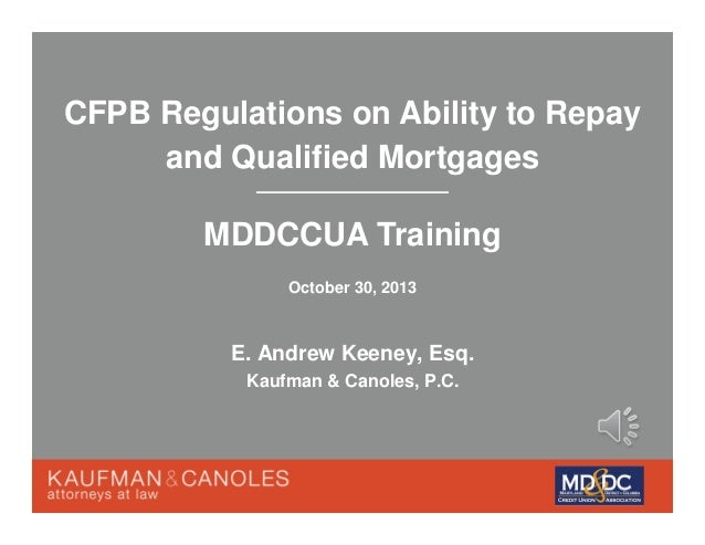CFPB Regulations on Ability to Repay and Qualified Mortgages MDDCCUA Training October 30, 2013  E. Andrew Keeney, Esq. Kau...