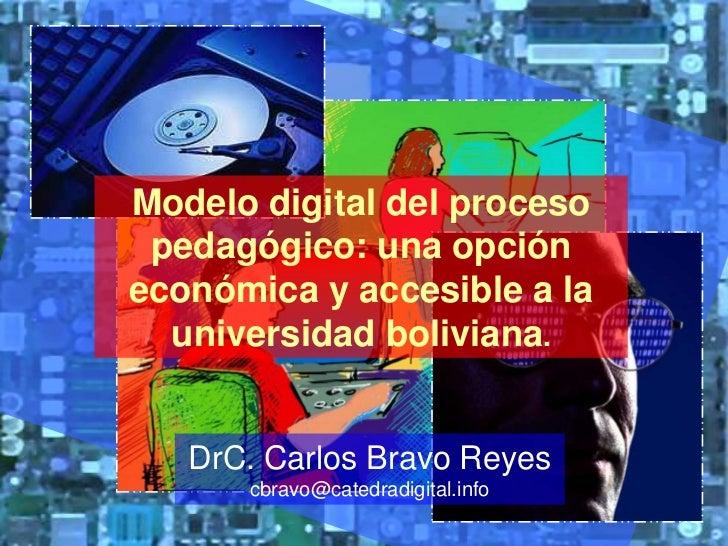 Modelo digital del proceso pedagógico: una opción económica y accesible a la universidad boliviana.<br />DrC. Carlos Bravo...