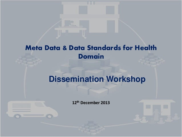 Meta Data & Data Standards for Health Domain Dissemination Workshop 12th December 2013